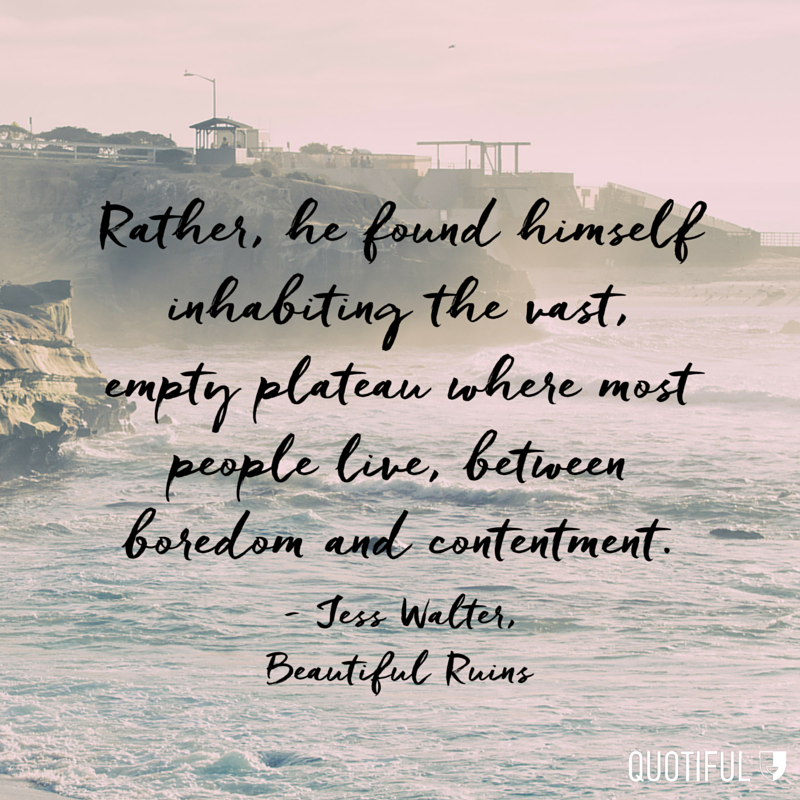 """Rather, he found himself inhabiting the vast, empty plateau where most people live, between boredom and contentment."" - Jess Walter, Beautiful Ruins"