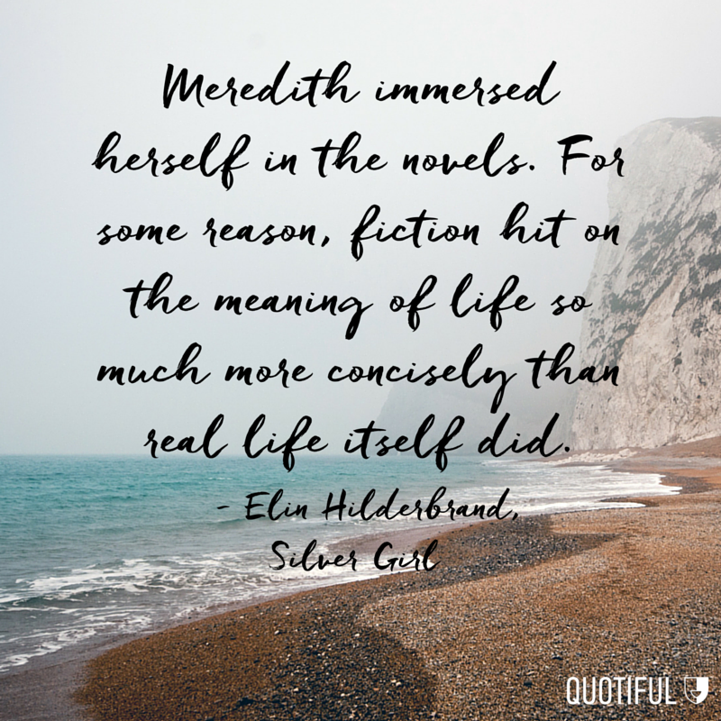 """Meredith immersed herself in the novels. For some reason, fiction hit on the meaning of life so much more concisely than real life itself did."" - Elin Hilderbrand, Silver Girl"