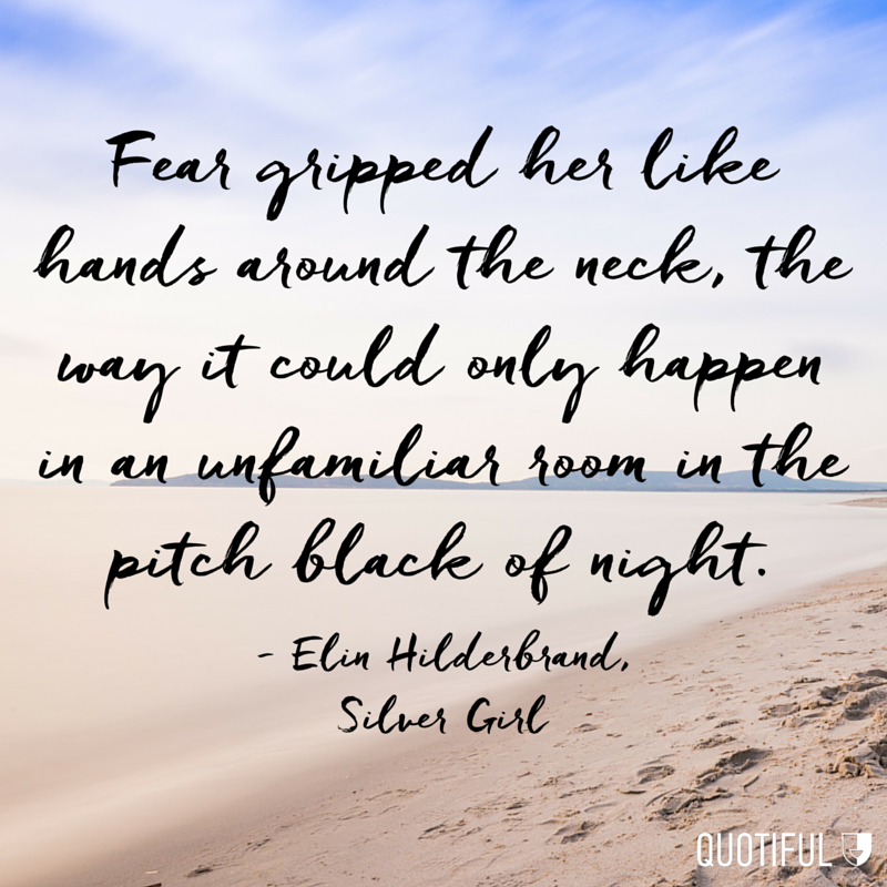 """Fear gripped her like hands around the neck, the way it could only happen in an unfamiliar room in the pitch black of night."" - Elin Hilderbrand, Silver Girl"