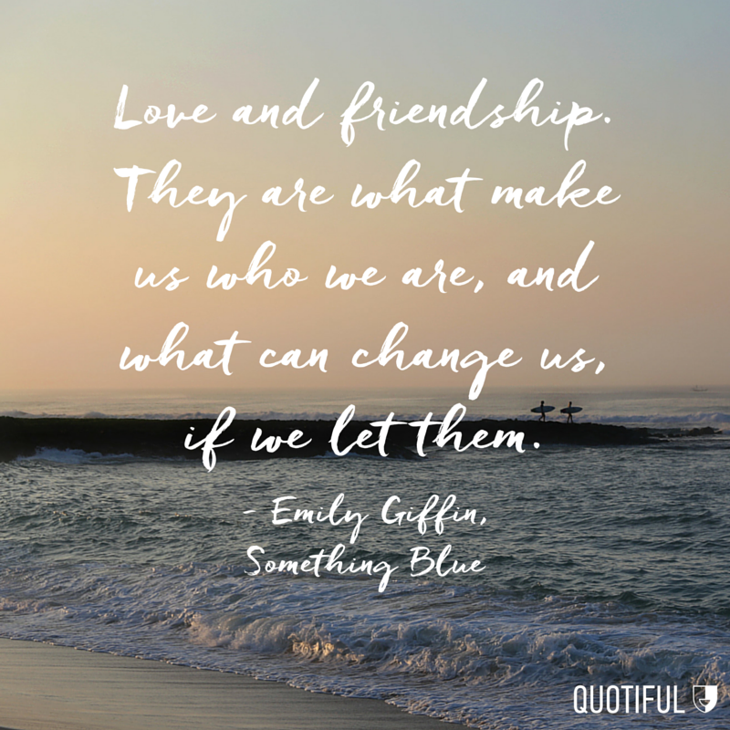 """Love and friendship. They are what make us who we are, and what can change us, if we let them."" - Emily Giffin, Something Blue"