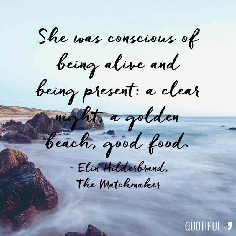 """She was conscious of being alive and being present: a clear night, a golden beach, good food."" - Elin Hilderbrand, The Matchmaker"