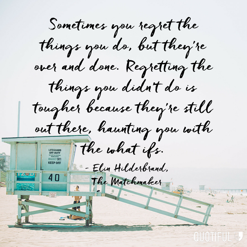 """Sometimes you regret the things you do, but they're over and done. Regretting the things you didn't do is tougher because they're still out there, haunting you with the what ifs."" - Elin Hilderbrand, The Matchmaker"