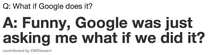 Mid-way through your pitch to a VC, regardless what it is you are talking about, the VC asks: 'What If Google Does it?' Sounds familiar? Not sure what to say? Simple, let www.WhatIfGoogleDoesIt.com pick a response for you. This website is rather amusing.