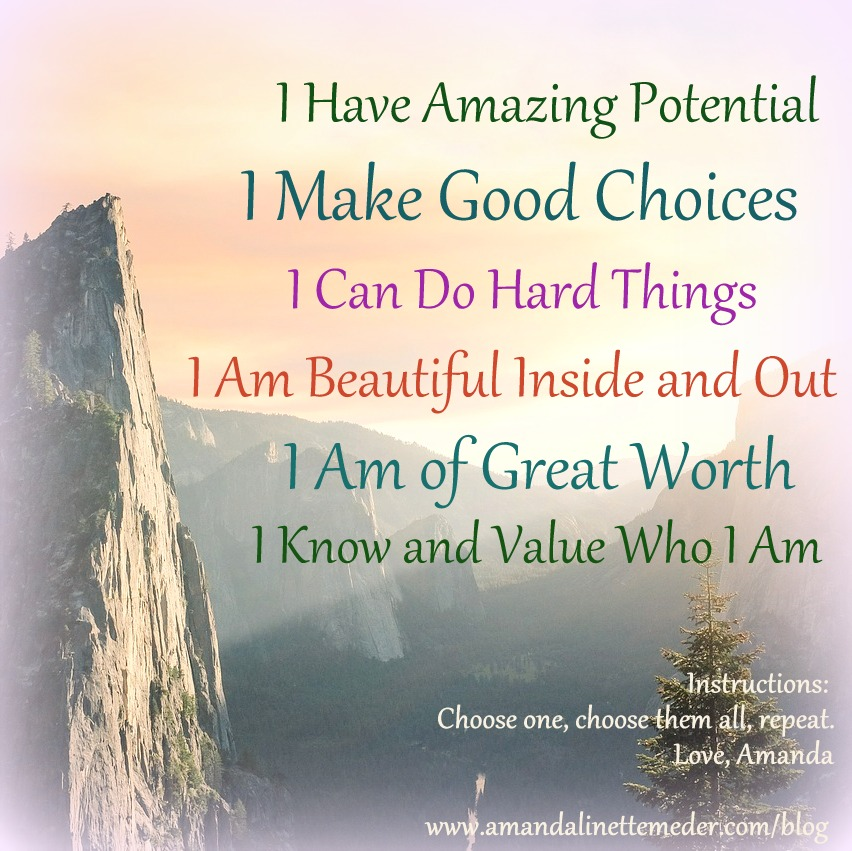 Affirmations: I am of great worth, I am beautiful inside and out, I make good choices, I have amazing potential, I can do hard things, I know and value who I am. Positive Affirmations.
