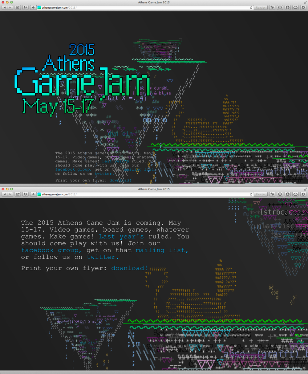 "Athens Game Jam 2015 Site    Photoshop + Monodraw + Web   In less than a week, I made this site and accompanying flyer for the annual Athens Game Jam. The coordinator of the Jam, Stephen Borden, gave me a week to make it. I said I would do it, but only if he gave me a prompt. The prompt he gave me was ""floating islands.""  In the jam spirit, I tried out a bunch of new stuff. I'd never done anything with ASCII art or CSS Animation prior to this project. I was generously given access to the alpha version of  Monodraw , an app for drawing ASCII art, which I put through its paces. Then I copied groups of characters into Photoshop, arranged and colored them, and then arranged those elements into a flyer and this site.  When you scroll the page, it doesn't move  down , it moves things  around . My favorite part of the site is that, if you leave the page up for a couple of minutes, the elements begin to glitch out, which is all accomplished with CSS Animation and Transformations.  Site made with Hammer.app, Sublime Text 2, HAML/SCSS, Javascript, Skrollr.js, and a subset of Zurb Foundation.  View the site live  here ."