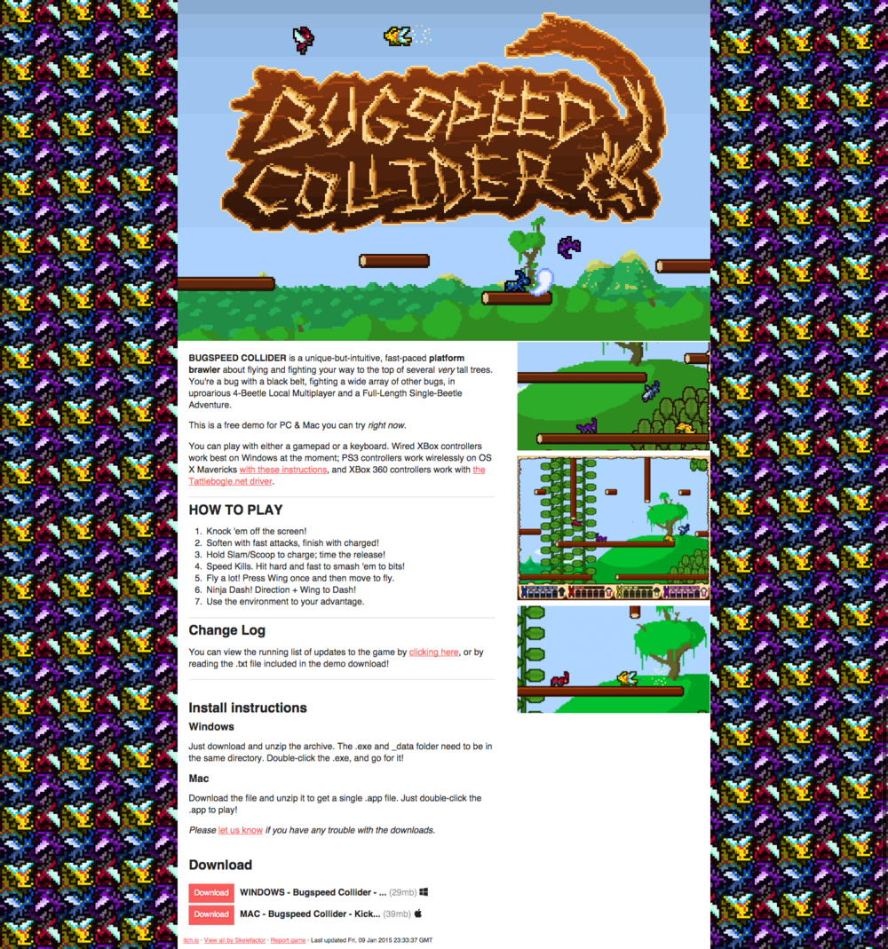 Bugspeed Collider itch.io Page    Photoshop + Web + Art Direction + Writing   I created the psychedelic background for this page using the characters from Bugspeed Collider that were created by artist/animator Ryan Simmons. I prepared the GIFs from gameplay footage, and wrote the text for the page. I also did upkeep on the page, creating demos from the source code and uploading them as the demo was updated.  Visit the page  here .