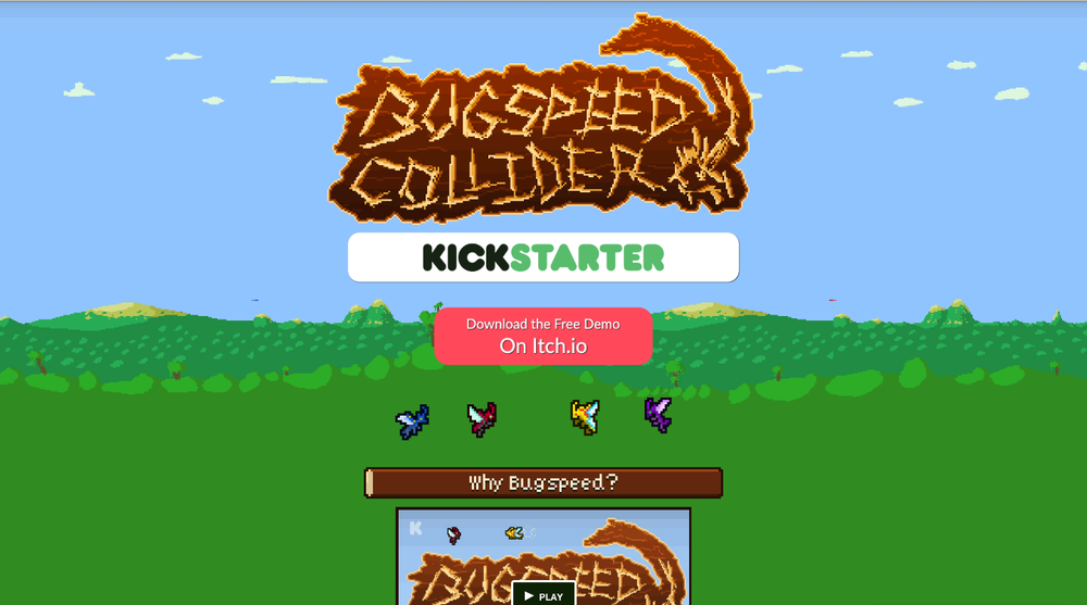Bugspeed Collider itch.io Page    Photoshop + Web   Responsive site coded in HAML/SCSS/Javascript to promote  Skelefactor Games '  Bugspeed Collider.  Used assets from the game, and custom assets created under my direction by artist/animator Ryan Simmons. I created the animated GIF of pixel-sized bugs colliding in the background. Included Press Kit sub-site.  Made with Hammer.app, Sublime Text 2, HAML/SCSS, Javascript, jQuery, Skrollr.js, and a subset of Zurb Foundation.  View live  here .