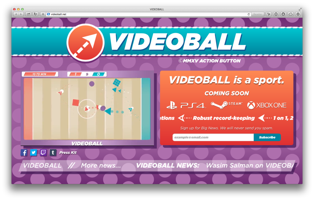 VIDEOBALL.NET  as of April 1, 2015.  This update is a complete graphical overhaul. I redrew essentially all the art in SVG, either working in Illustrator or in code via the snap.svg library. Instead of clunky animated GIFs and huge PNGs, all the images and animations are rendered in just kilobytes of code.  I also improved the responsive design, removing the artificial width constraint previously in place. Working with director Tim Rogers, I consolidated most of the materials into an easily-digestible and more-interesting first-load view. We also added video clip tutorials, which we delivered via GFYCAT.  For this update, I wrote a whole bunch of JavaScript and SVG code, as well as the grid system and a whole bunch of the HTML/CSS. This is a substantially different site than the prior edition; the fact that it looks similar — and in most regards better  — is something I'm very proud of.