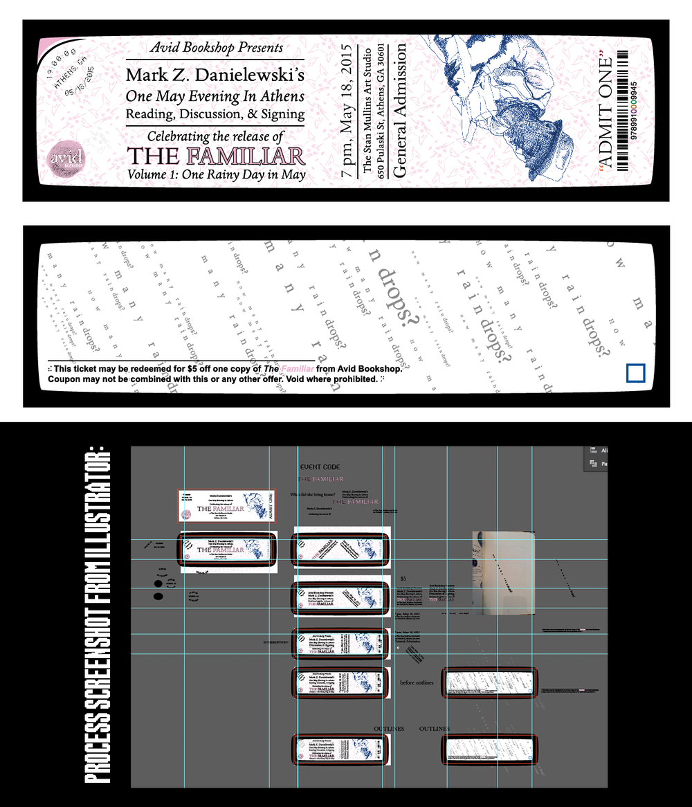 "Avid Bookshop - ""An Evening With Mark Z. Danielewski"" Ticket    Illustrator & Photoshop.   On May 18, 2015, Avid Bookshop hosted author Mark Z. Danielewski at the incredible  Stan Mullins Art Studio . We sold tickets to the event, and wanted something special. I replicated elements from  The Familiar 's cover and interior to create a ticket aesthetically consistent with the book. It also includes a few visual references to Danielewski's earlier books. The ticket was a big hit with attendees, many of whom said it would be a keepsake for their scrapbooks"