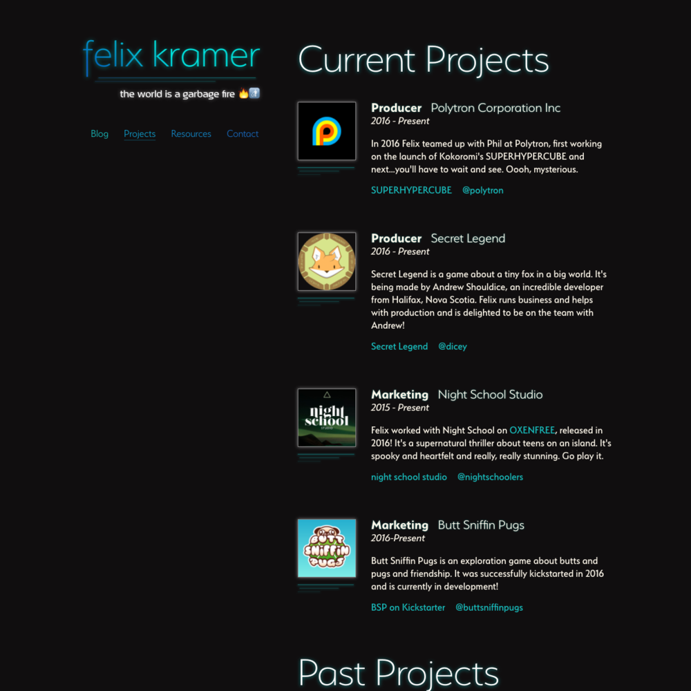 Felix Kramer  Portfolio & Blog    Kirby CMS, anime.js, barba.js, Sketch, Stylus, Jade, Node   Responsive personal site for video game producer Felix Kramer. Built on the excellent  Kirby CMS , which I chose for its flat-file system and ease of client upkeep. Easily-maintained blog, portfolio, and other pages. Used Barba.js to progressively enhance page transitions, and anime.js to create subtle mood animations.  View the  live site here .