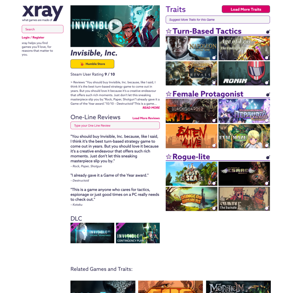 xray.games  Web Application    vue.js, Jade, Stylus, Javascript, Sketch.   Responsive web application for OOTU, inc. I developed this application in vue.js to work with OOTU's database backend via JSON APIs. xray.games is a tool for finding video games you'll enjoy by defining and exploring unorthodox connections between them. The application shows information about games and their Traits, allows you to explore the database through multiple avenues, and add Trait-to-game relationships. Emphasis on smooth animation, response time, and user experience.  View the  live site here .