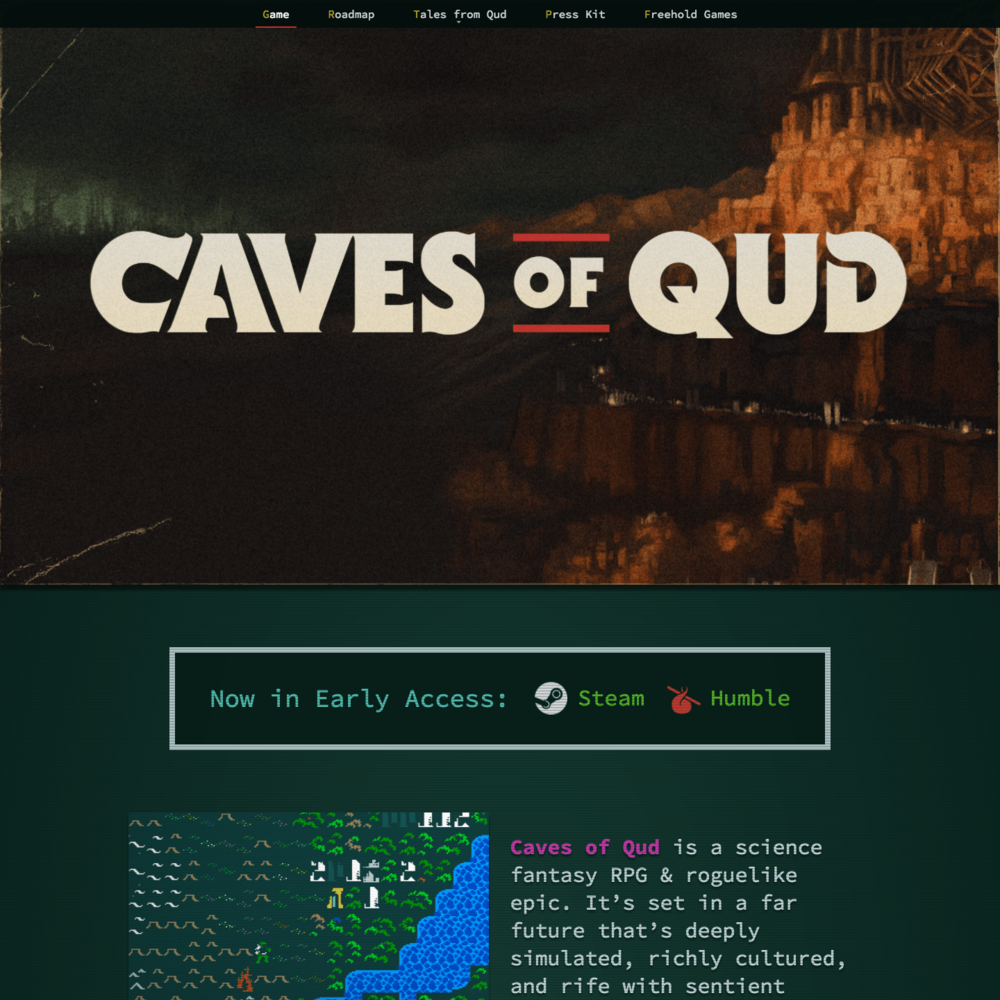 Caves of Qud  Site Design & Development    Wordpress, PHP, Stylus, CSS Animation, Javascript, Sketch.   Responsive promotional site for  Caves of Qud  by  Freehold Games . They had installed a basic Wordpress template, which I re-designed to match the game's aesthetic. I also worked with the Freehold team to help determine what content to display, and how.  I'm particularly pleased with the scanline effect, which is just made of CSS styles, and the Roadmap page, which needed to display a lot of information in a concise format.  February–March 2017.  View the  live site here .