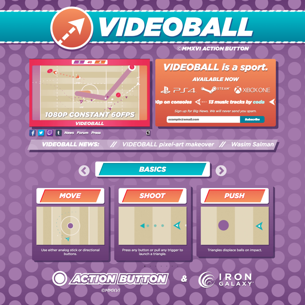 VIDEOBALL.NET Site    Photoshop, Illustrator, Web.   Responsive site based on  Action Button Entertainment 's game   VIDEOBALL  . Working under director Tim Rogers, I assembled this site in just a couple of weeks.  I created the GIF for the title bar, and re-created many aspects of the game's UI in HAML/SCSS.  I've updated it periodically over the following months as the game UI has changed, and as the game approaches release. I've written various Javascript components to add functions. The promo video at the top is replaced by Action Button's live Twitch.tv stream, if they are streaming Videoball. The ticker is live-updated as posts are made to the Videoball Tumblr.  As of May 2015, I've replaced most of the graphics with SVG, and am adding additional dynamic content.  View the site live  here .