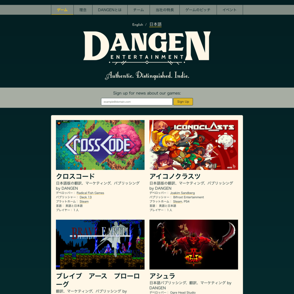 DANGEN Entertainment  Site Design & Implementation    Kirby, PHP, InstantClick.js, Swipebox.js, jQuery, Pug, Stylus, CSS Animation, Javascript, Sketch.   Multilingual, responsive site for Japanese-based publisher DANGEN Entertainment. The backend allows the client to add and maintain game pages, blog posts, and other information in English, Japanese, and additional languages. I worked with DANGEN to design something that would express their values of traditional respect and dignity as applied to the modern realm of video games.  I also helped DANGEN find another company to help develop their branding.  Summer 2017.  View the  live site here .