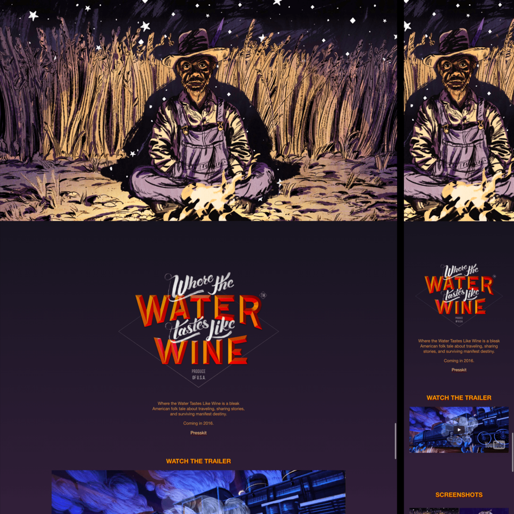 Where the Water Tastes Like Wine  Site    Photoshop, Node.js, Jade, Stylus, Javascript, ScrollMagic.   Responsive promotional site for Dim Bulb's upcoming game  Where the Water Tastes Like Wine , directed by Johnnemann Nordhagen of  Gone Home . Used ScrollMagic to create a scrolling reveal at the top of the page. December 2015.  View the  live site here .