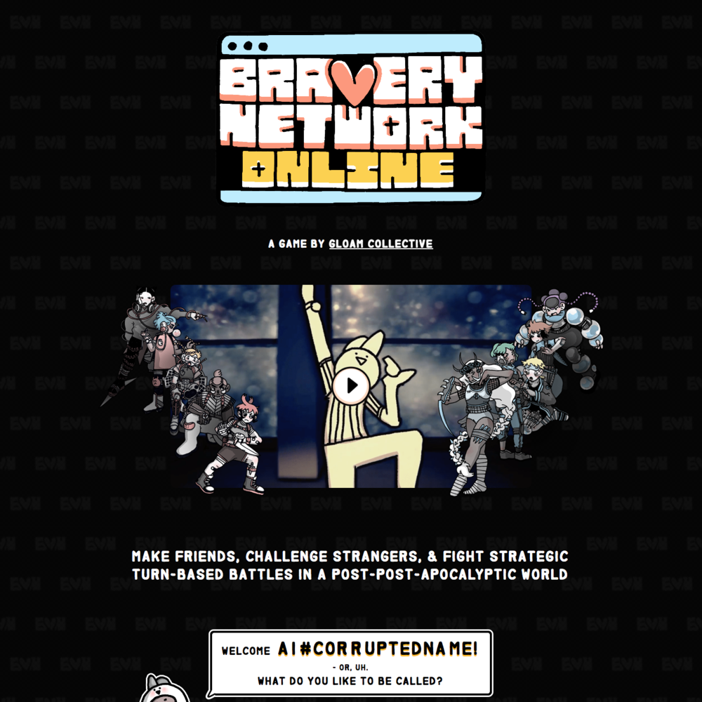 Bravery Network Online  Site Animation & Implementation    Pug, Stylus, Vue.js, Anime.js, CSS Animation, Javascript, Photoshop.   Responsive promotional site for  Bravery Network Online  by Gloam Collective. Gloam provided the art and basic layout as a Photoshop file, which I re-implemented and expanded as a responsive site. In addition to small animations throughout the site, I coded the dialog interaction that gives a little of the flavor of the game on the way to a newsletter signup.  Summer 2018.  View the  live site here .