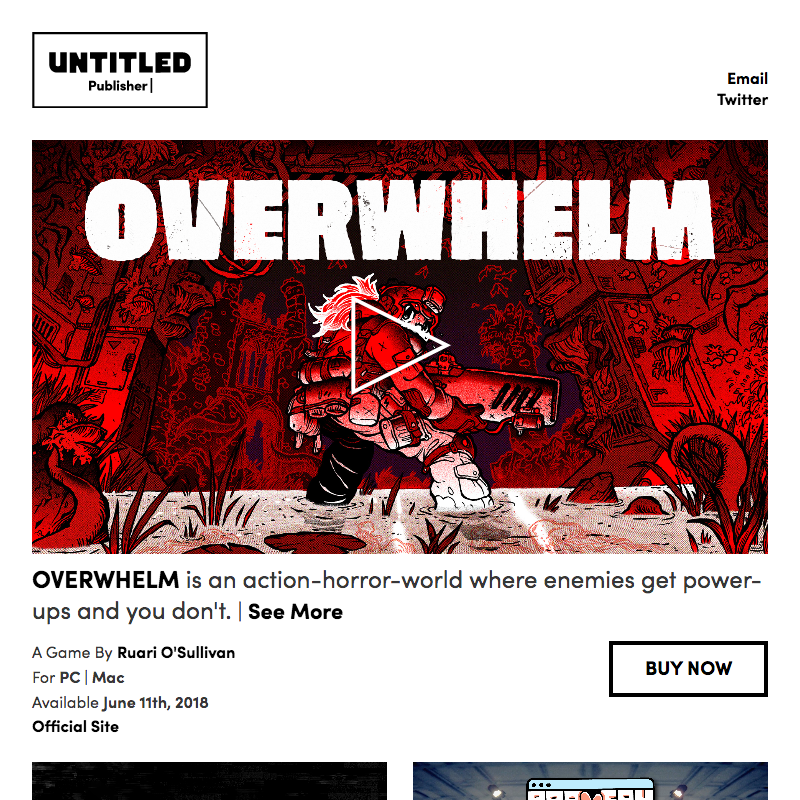 Untitled Publisher  Site    Pug, Stylus, Kirby CMS, Anime.js, CSS Animation, Javascript.   I made Untitled Publisher's site as part of their company and brand announcement. Based on brand work by  Kyle McKernan  and Chris Dwyer, I built a responsive site with pages for each game and a user-friendly backend. I like the way the key art reveals a short video loop on hover/touch, and then plays a trailer on click/tap.  Summer 2018.  View the  live site here .