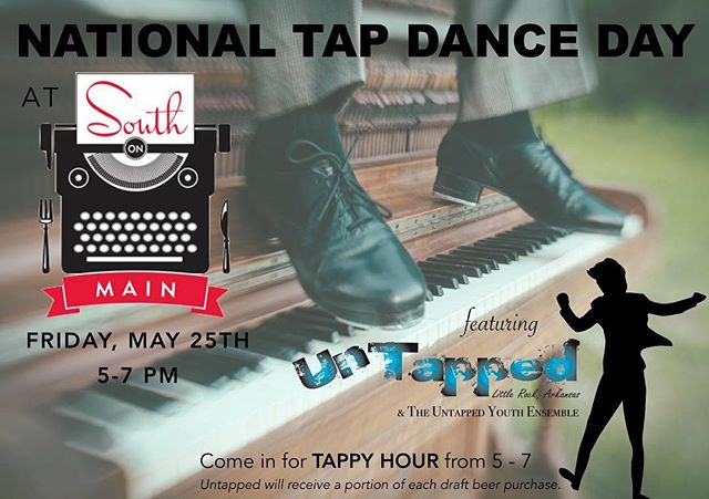 National Tap Dance Day is May 25th, and South on Main is celebrating with a special TAPPY HOUR from 5-7pm featuring drink specials and performances by Arkansas' only professional tap dance company! Come eat, drink, and enjoy performances by Untapped and The Untapped Youth Ensemble in honor of National Tap Dance Day! A portion of each draft beer purchase will benefit Untapped!