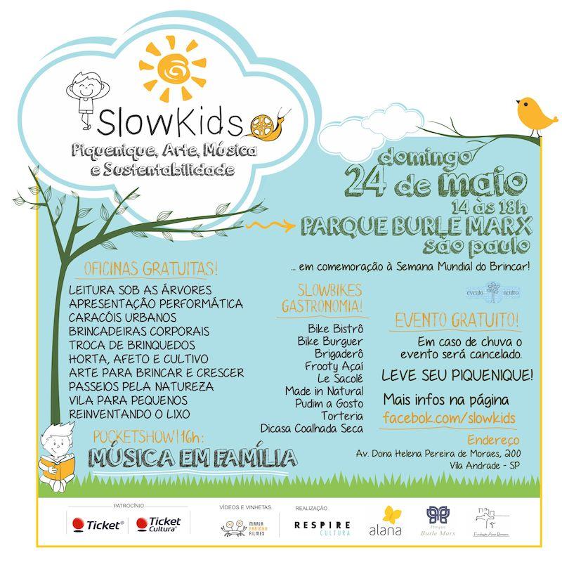 A Fundação Aron Birmann gostaria de convidar a todos, principalmente as crianças, a participar do  SLOW KIDS 2015  que acontecerá no Parque Burle Marx,  domingo (24/05) das 14h às 18h.   Serão diversos workshops e  atrações gratuitas, com foco no público infantil e sustentabilidade, e muitas opções de comidas saudáveis como o Frooty Açaí, Bike Bistrô, Made in Natural, entre outros.  Para completar o evento,  a partir das 16h terá SHOW com a banda MÚSICA EM FAMÍLIA para todas as idades! Não deixe de participar, será só nesse domingo! Confira abaixo algumas fotos do SLOW KIDS 2014.