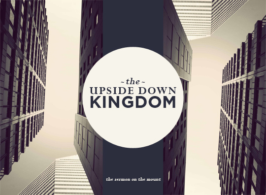 The Upside Down Kingdom: A Series through the Sermon on the Mount
