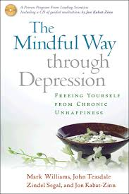 The Mindful Way Through Depression, Freeing Yourself From Chronic Unhappiness , by Mark Williams, John Teasdale, ZIndel Segal and Jon Kabat-Zinn