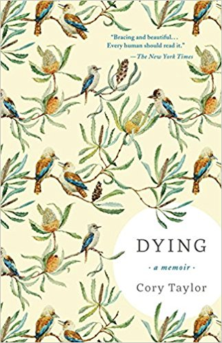 Dying: A Memoir   // Written in the space of a few weeks, in a tremendous creative surge, this powerful and beautiful memoir is a clear-eyed account of what dying teaches. Taylor's last words offer a vocabulary for readers to speak about the most difficult thing any of us will face.