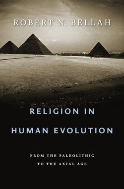 RELIGION IN HUMAN EVOLUTION:From the Paleolithic to the Axial Age  By Robert N. Bellah  746 pp. The Belknap Press/Harvard University Press. $39.95.