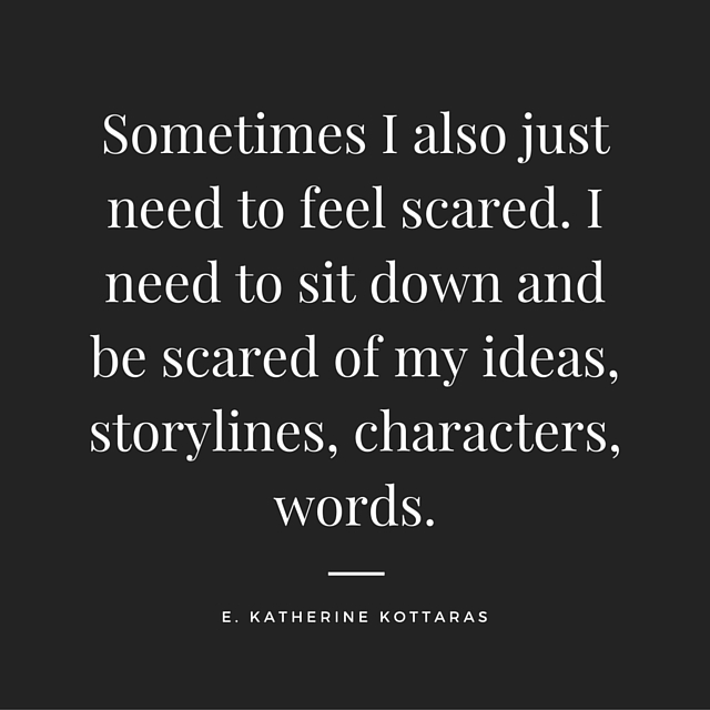"""""""Sometimes I also just need to feel scared. I need to sit down and be scared of my ideas, storylines, characters, words."""" Quote on writing and fear posted from Young Adult author E. Katherine Kottaras."""