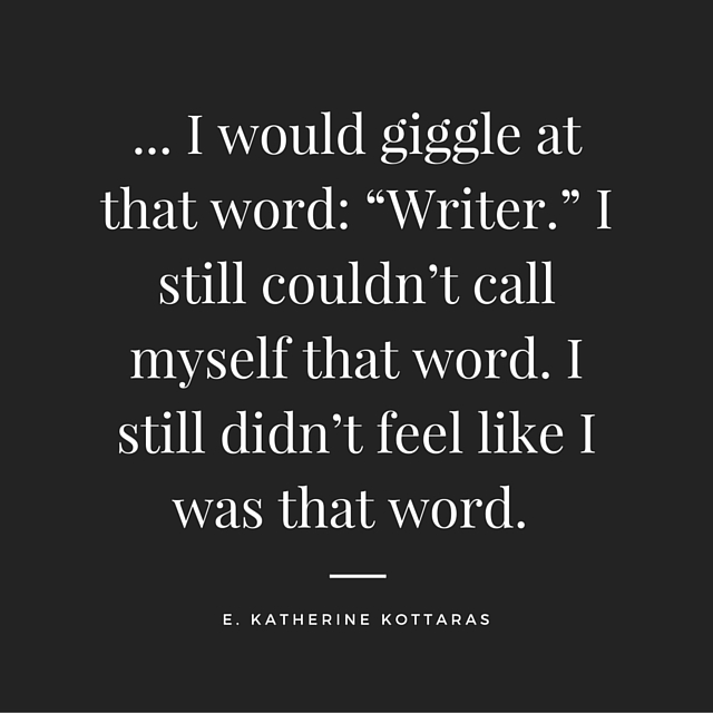 """""""... I would giggle at that word: """"Writer."""" I still couldn't call myself that word. I still didn't fee like I was that word."""" Quote on writing and fear posted from Young Adult author E. Katherine Kottaras."""