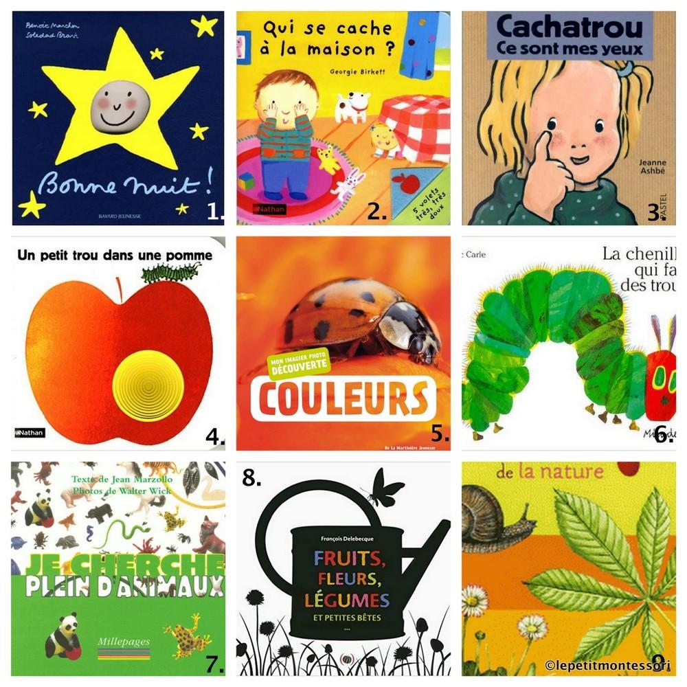 1. Un vrai succès auprès de mes 3 garçons, ce livre est resté longtemps LE livre à lire avant de dormir. Tout simple et très tendre, il convient tout petit pour les premières histoires du soir:  Bonne Nuit!   2.  Qui se cache à la maison? : c'est également LE livre cache-cache que nous avons lu et relu. A proposer dès 7-8 mois.  3. Les livres de Jeanne Ashbé, comme  Cachatrou, ce sont mes yeux , sont de jolis livres aux illustrations douces. Destinés aux plus petits, ils abordent simplement tous les thèmes de leur quotidien.  4. Un classique,  Un petit trou dans une pomme   5. La Martinière Jeunesse propose toute une  série de livres photos , cartonnés et très résistants. Personnellement je les utilise comme imagier sans me soucier du thème proposé. Par exemple le livre des couleurs est un bel imagier pour nommer les animaux.  6. Un autre grand classique, aux dessins réalistes:  La chenille qui fait des trous   7.  Je cherche plein d'animaux : un livre de photos où il faut retrouver un animal caché parmi les autres.  8. Ce livre à rabat de François Delebecque ( Fruits, fleurs, légumes et petites bêtes ) fait partie d'une collection de livres magnifiques: derrière chaque rabat représentant l'ombre d'un fruit, d'un légume,se cache la photo du fruit ou du légume correspondant. Un grand merci à C. et C. des ateliers de me l'avoir fait découvrir.  9. Un premier imagier cartonné aux dessins réalistes édité par Larousse:  L'imagier Larousse de la Nature