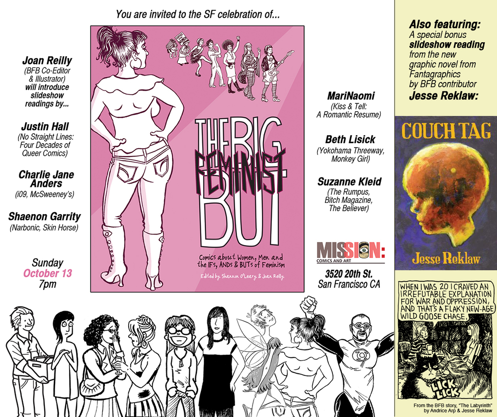 The Big Feminist BUT comics anthology Reading & Slideshow! 6 BFB contributors, introduced by co-editor Joan Reilly, will be presenting their comics, and signing books: MariNaomi (Kiss & Tell: A Romantic Resume) Charlie Jane Anders (i09, McSweeney's) Beth Lisick (Yokohama Threeway, Monkey Girl) Justin Hall (No Straight Lines: Four Decades of Queer Comics) Shaenon Garrity (Narbonic, Skin Horse) Suzanne Kleid (The Rumpus, Bitch Magazine, The Believer) Free snacks and beverages will be served. Also featuring: A slideshow reading from the new Fantagraphics book, Couch Tag, by BFB contributor Jesse Reklaw (Applicant, The Night of Your Life)!