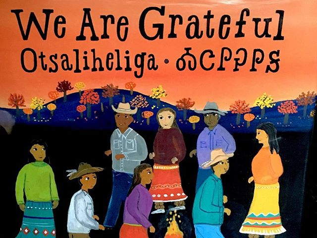 "We Are Grateful by Traci Sorell.  In Cherokee culture, the expression of gratitude is part of daily life and extends from elaborate celebrations to struggles to ordinary life moments. She organizes her debut picture book by seasons, beginning with the fall, which is a time for collecting foliage for basket making and remembering those who suffered on the Trail of Tears. It also contains the Cherokee New Year and the Great New Moon Ceremony, a celebration of renewal and coming together. Each season section starts with the name of the season in Cherokee, an expression of gratitude for the change in nature, and subsequent pages describing community activities pertinent to that season. Lessac's folkloric illustration in bright gouache colors stands in pleasing contrast to the book's contemporary feel and setting. The text reads like poetry but has a gentle instructional dimension to it.  Cherokee culture places a strong emphasis on expressing gratitude to unelanvhi (oo-NEH-la-nuh-hee), literally ""the one who provides all,"" or God. We also show gratitude for one another, animals, birds, plants, fish, the cosmos, water, and land. Cherokee people believe that recognizing and honoring the ways that the sacred and the duties of daily life are interwoven requires effort, ritual, and awareness, but above all, gratitude."