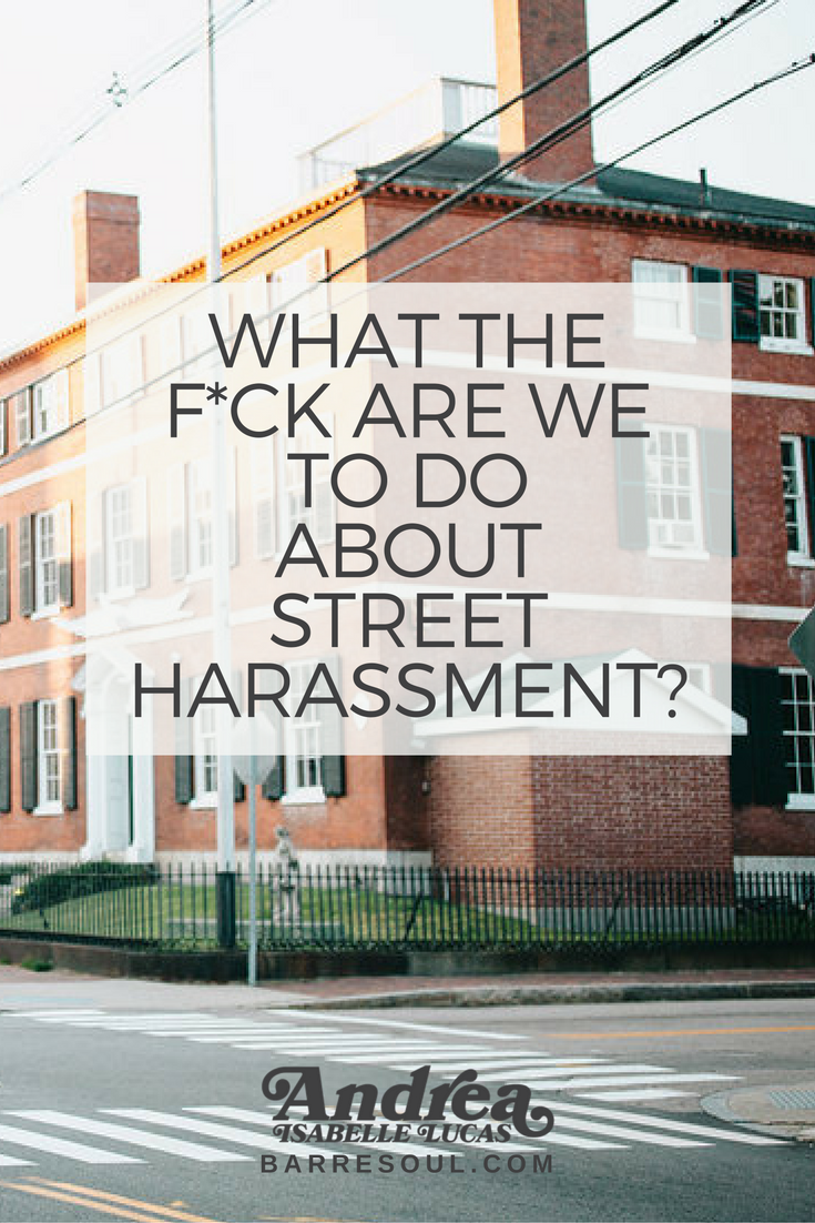 I guess if you're not a woman, or have never been on the receiving end of street harassment, it may be hard to imagine how creepy, degrading, and even threatening it can feel.
