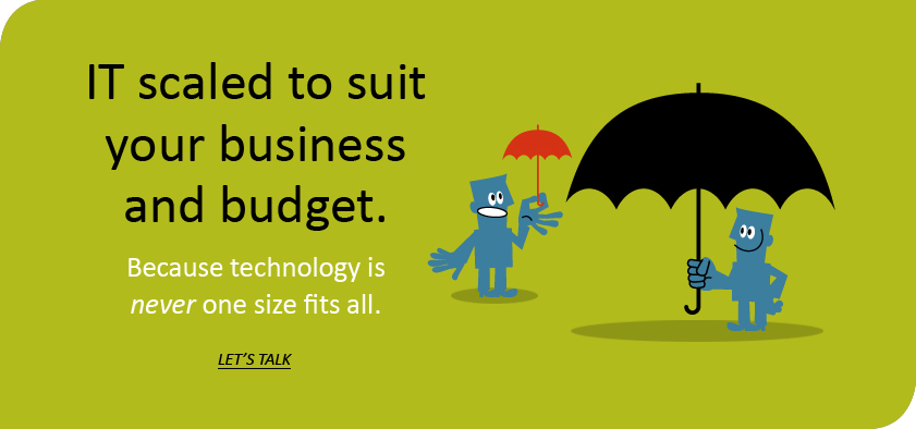 IT scaled to suit your business and budget. Because technology is never one size fits all.