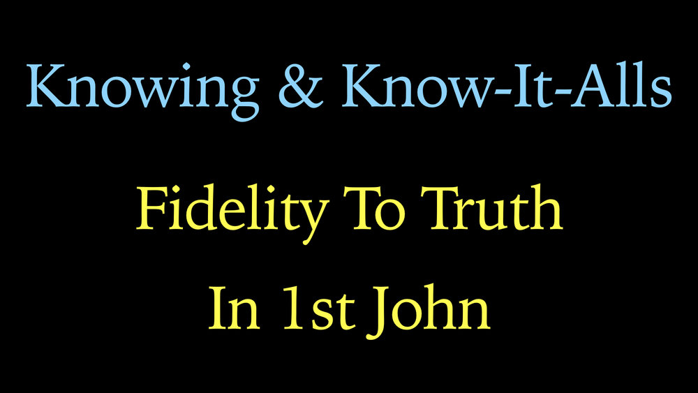 Knowing And Know It All - Fidelity To Truth In 1st John WIDE.001.jpeg