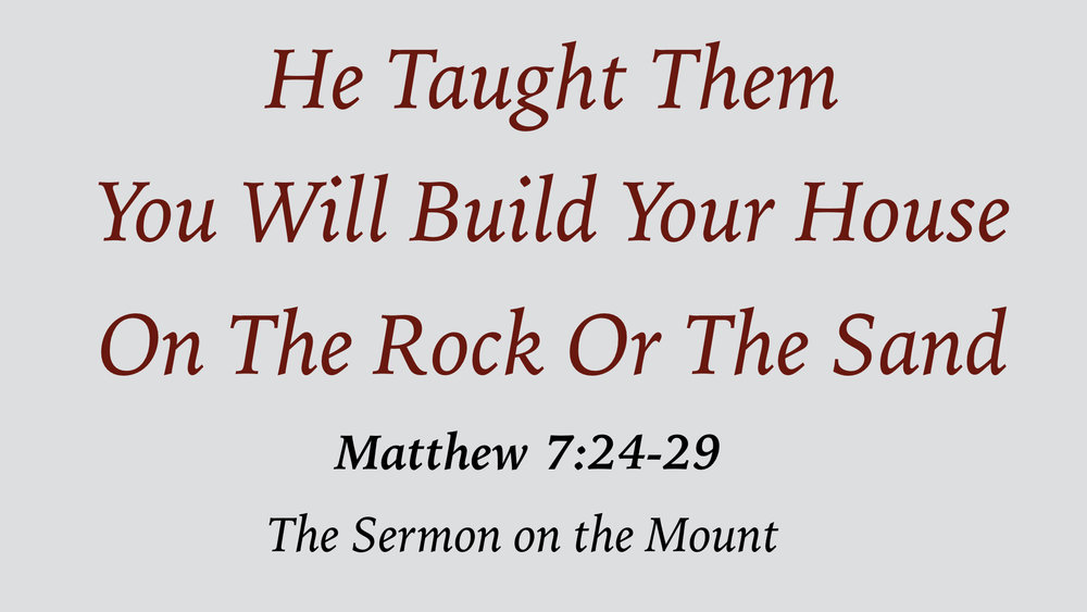 He Taught Them 19 - You Will Build Your House On The Rock Or The Sand WIDE.001.jpeg