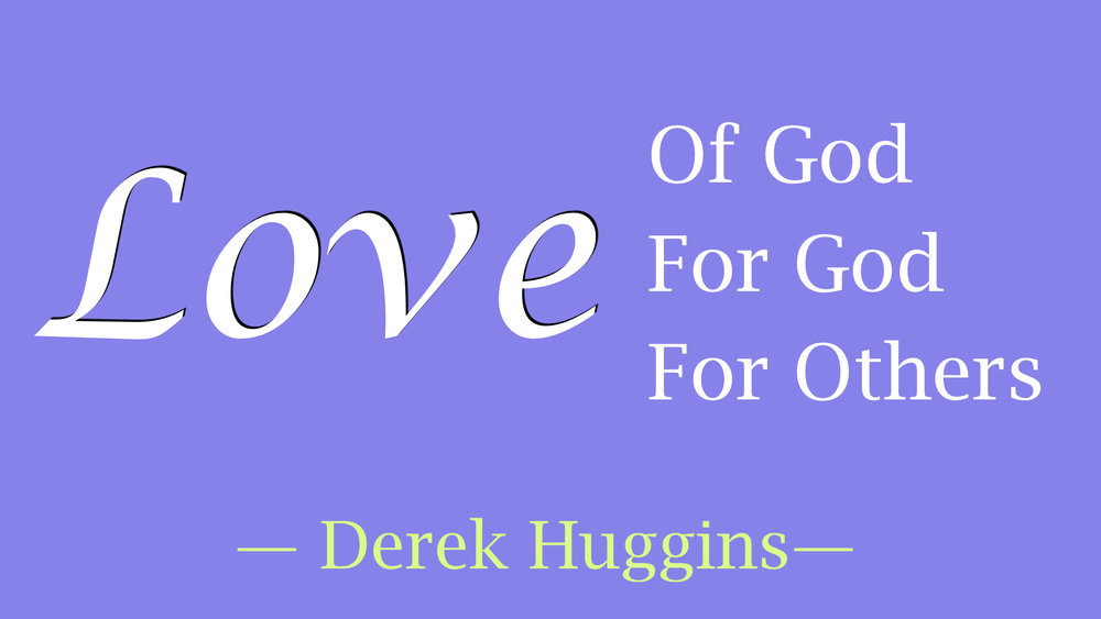 Derek Huggins - Love, Of God, For God, For Others.001.jpeg
