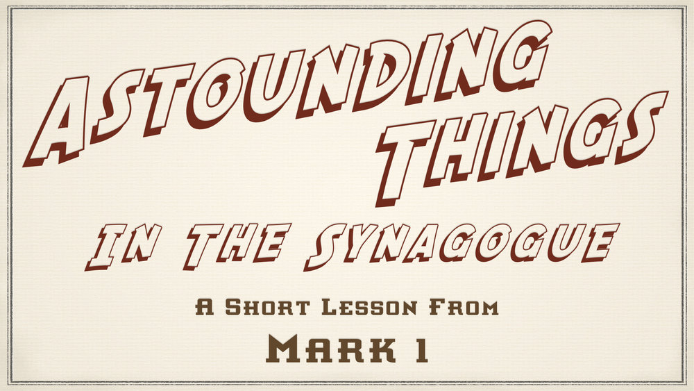 Astounding Things At The Synagogue - Mark 1   A Short Lesson.jpeg