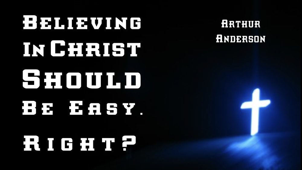 Believing In Christ Should Be Ease, Right? Arthur Anderson 1 WIDE.001.jpeg