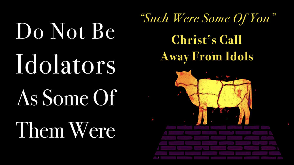 Don't Be Idolaters As Some Of Them Were 02 - %22Such Were Some Of You%22 - Christ's Call Away From Idols WIDE.jpeg