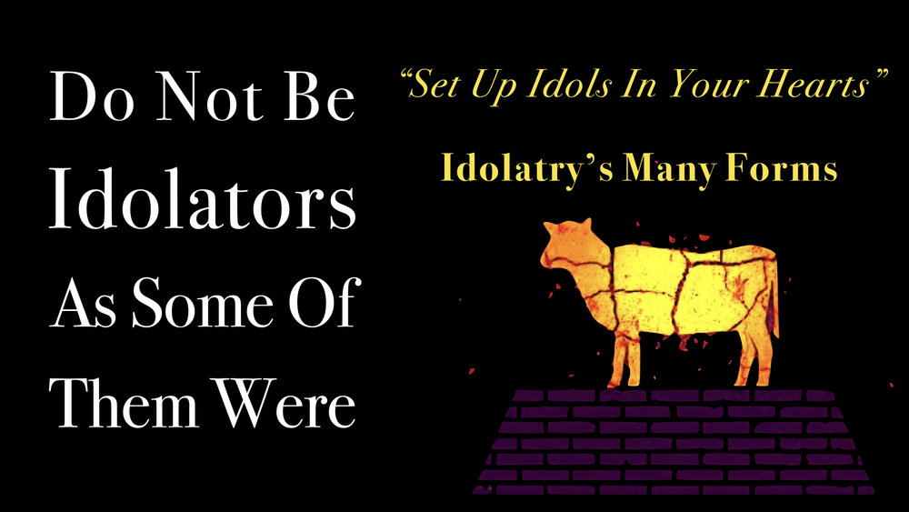 Do Not Be Idolaters As Some Of Them Were 4 - %22Set Up Idols In Your Hearts%22 - Idolatry's Many Forms  WIDE.001.jpeg