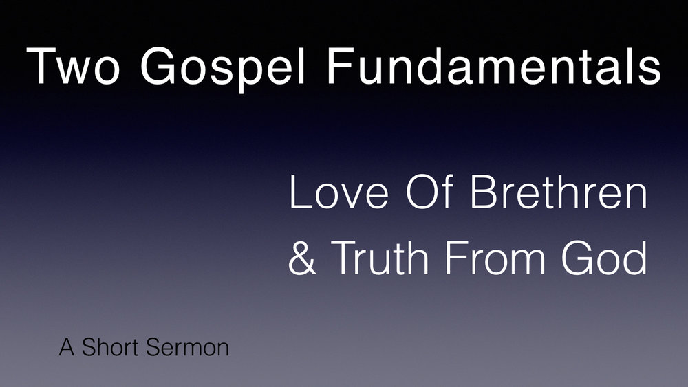 Two Gospel Fundamentals -- Love Of Brethren & Truth From God - A Short Sermon.jpeg