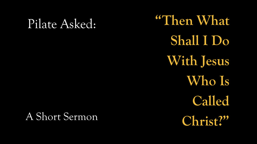 Pilate Asked, %22Then What Shall I Do With Jesus Who Is Called Christ?%22 - A Short Sermon.001.jpeg
