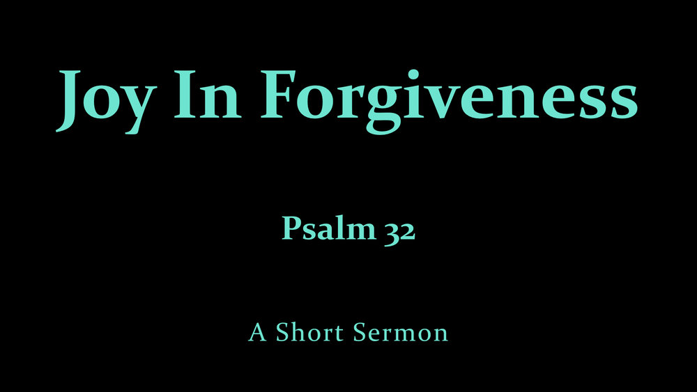 Ps. 32 Joy In Forgiveness - A Short Sermon.jpeg