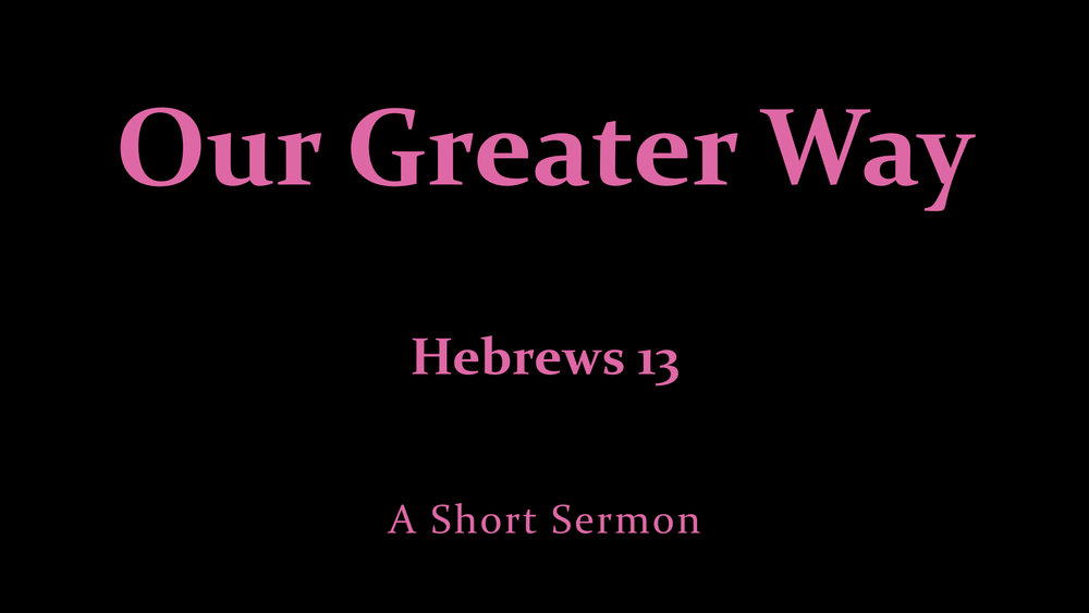 Our Greater Way - Heb. 13 - A Short Sermon.jpeg