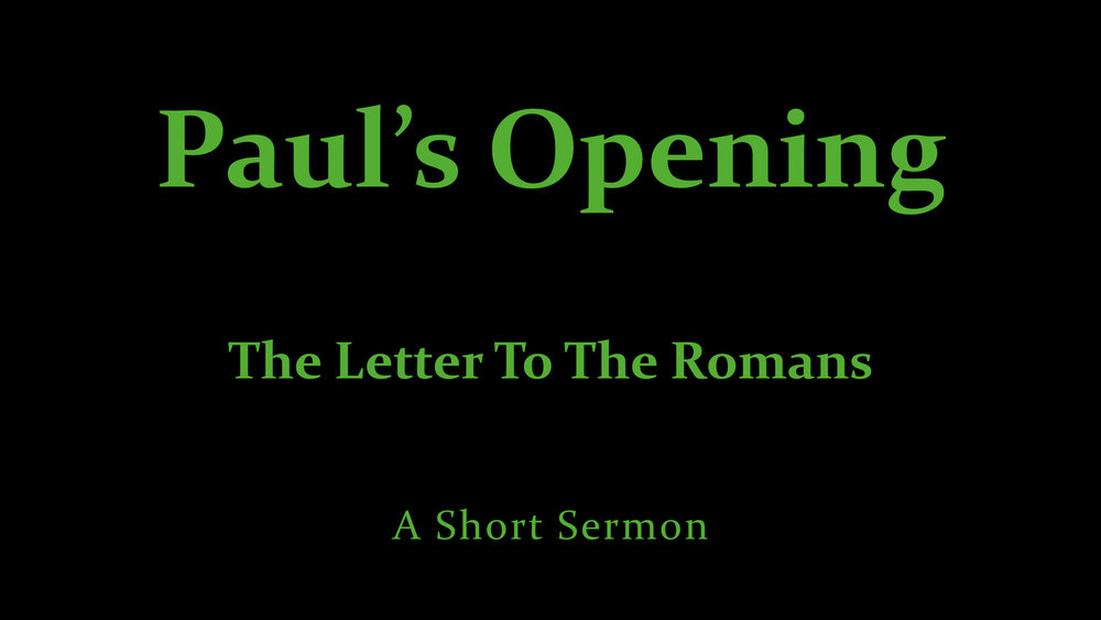 Paul's Opening -- The Letter To The Romans - A Short Sermon.jpeg