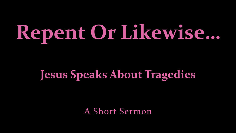 Repent Or Likewise - Jesus On Tragedies.jpeg