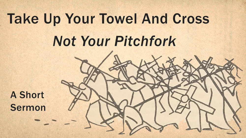 Take Up Your Towel And Cross, Not Your Pitchfork - A Short Sermon.jpeg