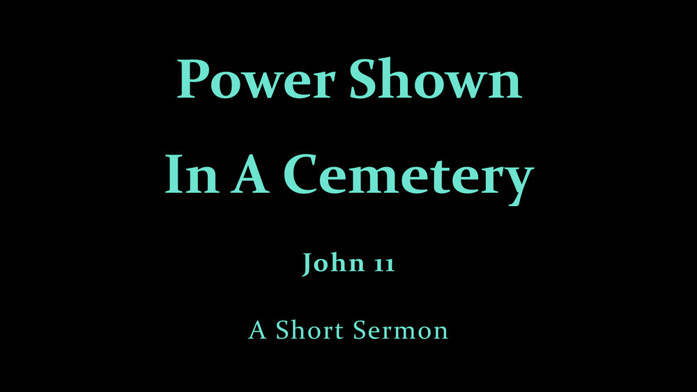 Jn 11 - Power Shown In A Cemetery - A Short Sermon.001.jpeg