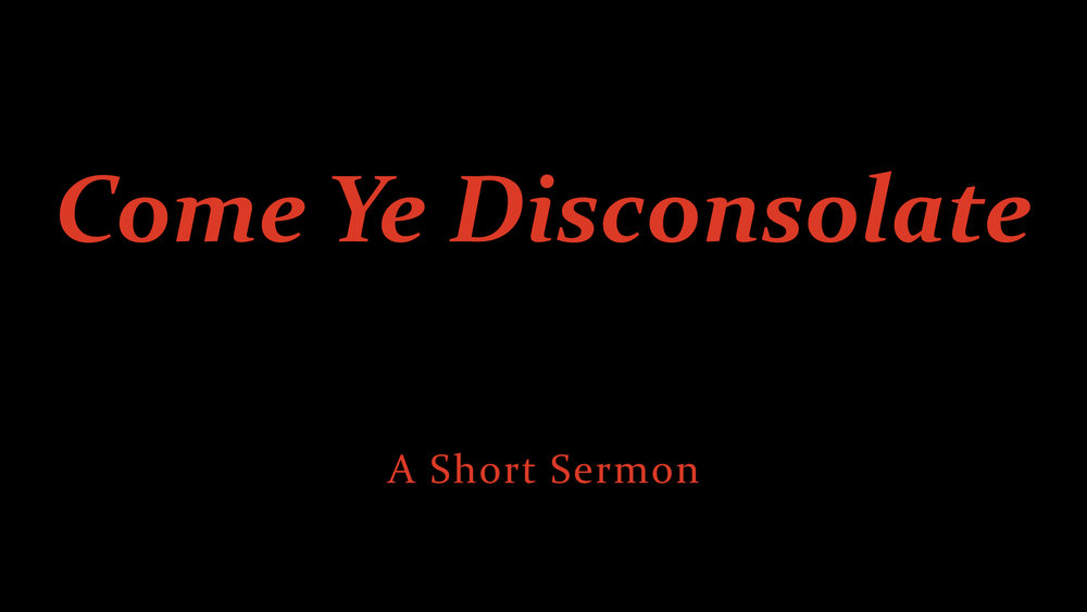 Come Ye Disconsolate - A Short Sermon.jpeg
